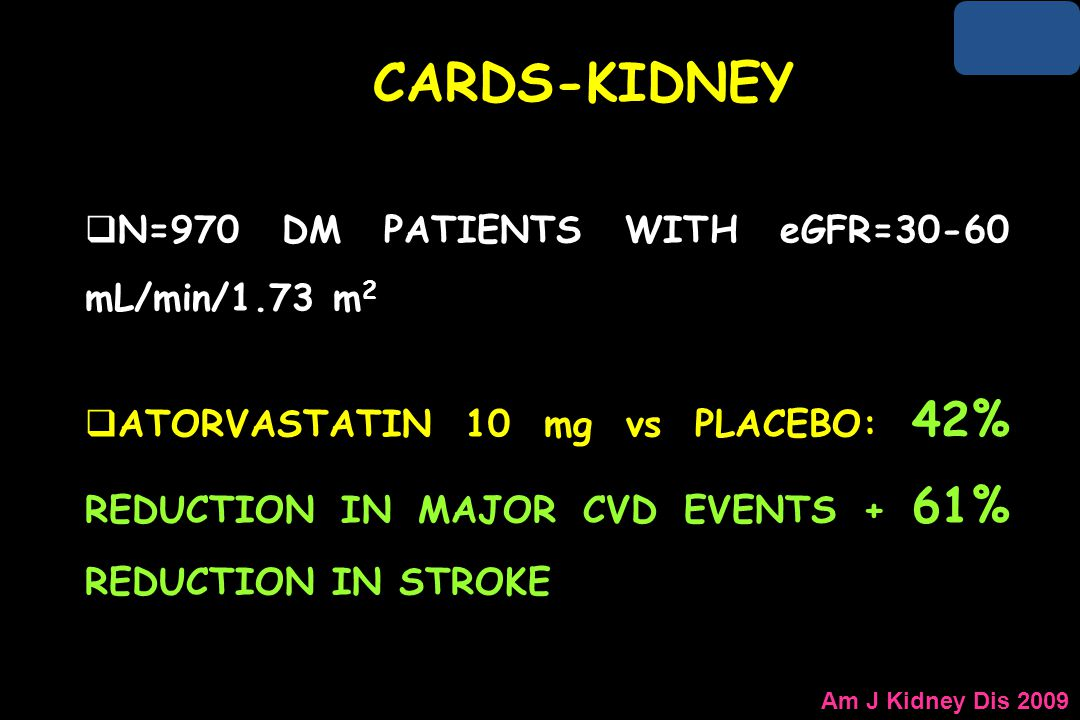 Am J Kidney Dis 2009 CARDS-KIDNEY  N=970 DM PATIENTS WITH eGFR=30-60 mL/min/1.73 m 2  ATORVASTATIN 10 mg vs PLACEBO: 42% REDUCTION IN MAJOR CVD EVEN