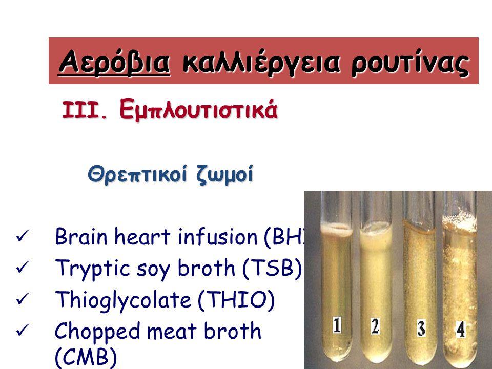 III. Εμπλουτιστικά Θρεπτικοί ζωμοί Brain heart infusion (BHI) Tryptic soy broth (TSB) Thioglycolate (THIO) Chopped meat broth (CMB) Αερόβια καλλιέργει