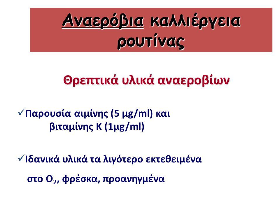 Παρουσία αιμίνης (5 μg/ml) και βιταμίνης Κ (1μg/ml) Ιδανικά υλικά τα λιγότερο εκτεθειμένα στο Ο 2, φρέσκα, προανηγμένα Αναερόβια καλλιέργεια ρουτίνας Θρεπτικά υλικά αναεροβίων