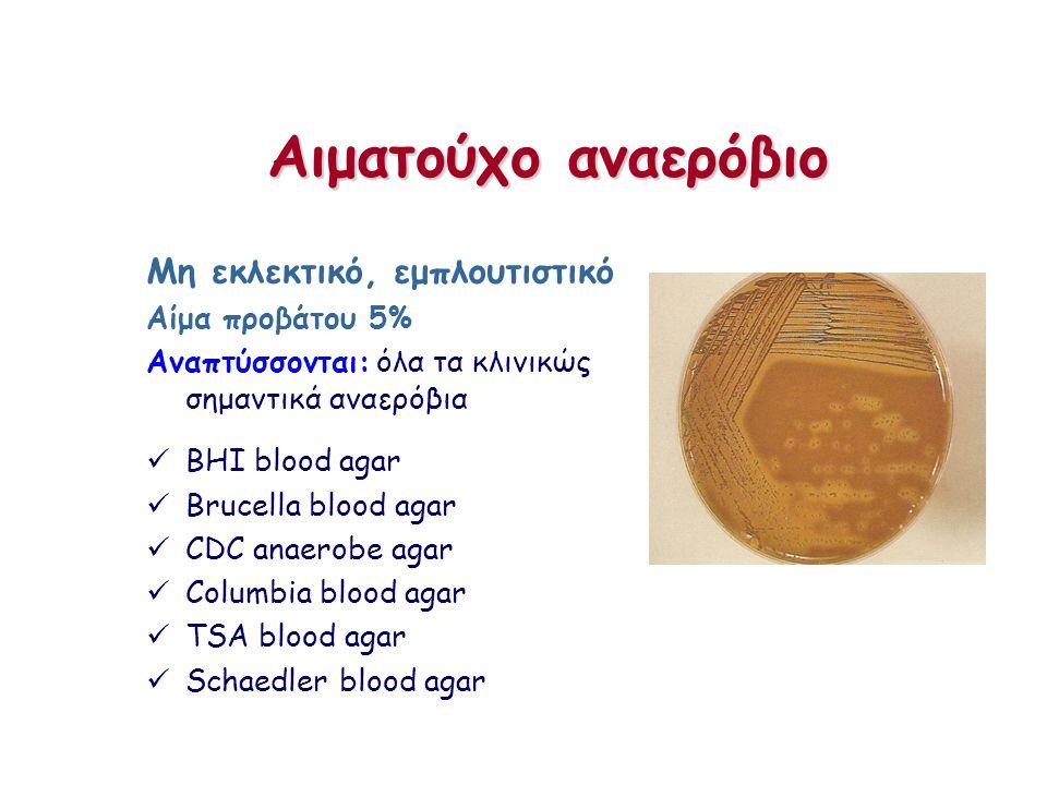 Αιματούχο αναερόβιο Μη εκλεκτικό, εμπλουτιστικό Αίμα προβάτου 5% Αναπτύσσονται: όλα τα κλινικώς σημαντικά αναερόβια BHI blood agar Brucella blood agar CDC anaerobe agar Columbia blood agar TSA blood agar Schaedler blood agar