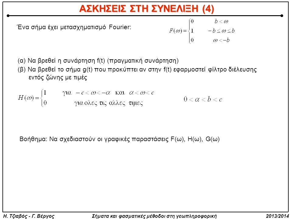 Ένα σήμα έχει μετασχηματισμό Fourier: (α) Να βρεθεί η συνάρτηση f(t) (πραγματική συνάρτηση) (β) Να βρεθεί το σήμα g(t) που προκύπτει αν στην f(t) εφαρμοστεί φίλτρο διέλευσης εντός ζώνης με τιμές Βοήθημα: Να σχεδιαστούν οι γραφικές παραστάσεις F(ω), Η(ω), G(ω) ΑΣΚΗΣΕΙΣ ΣΤΗ ΣΥΝΕΛΙΞΗ (4)