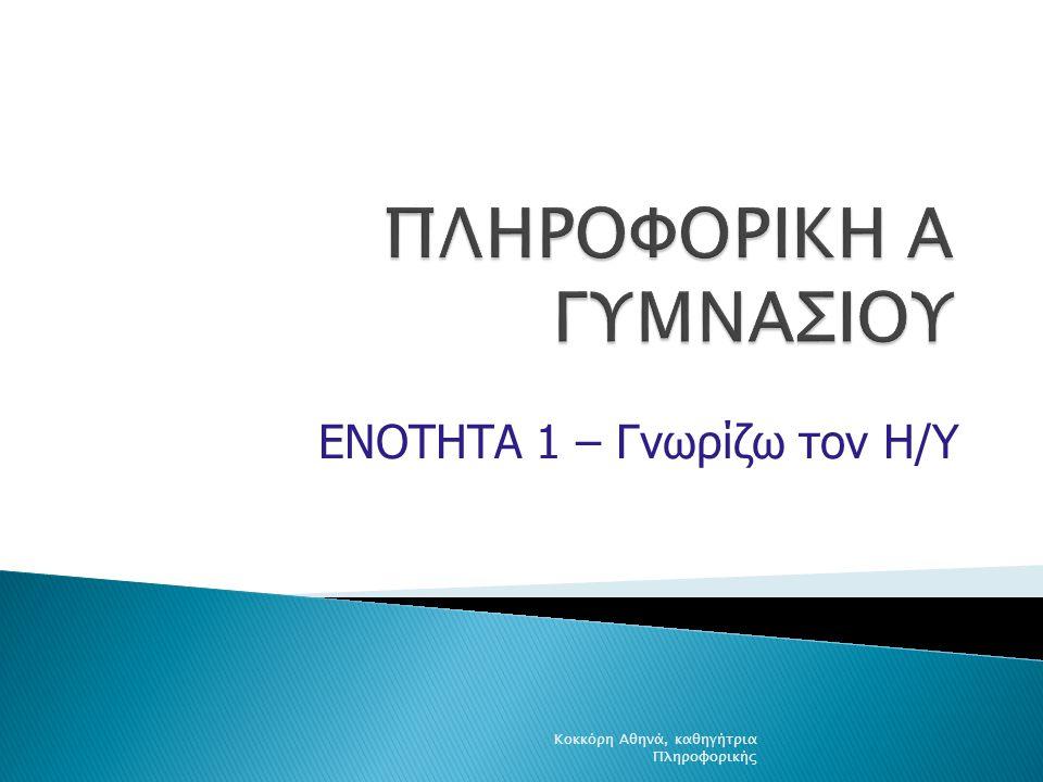 ΕΝΟΤΗΤΑ 1 – Γνωρίζω τον Η/Υ Κοκκόρη Αθηνά, καθηγήτρια Πληροφορικής