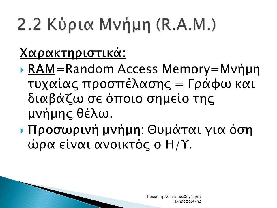 Χαρακτηριστικά:  RAM=Random Access Memory=Μνήμη τυχαίας προσπέλασης = Γράφω και διαβάζω σε όποιο σημείο της μνήμης θέλω.  Προσωρινή μνήμη: Θυμάται γ