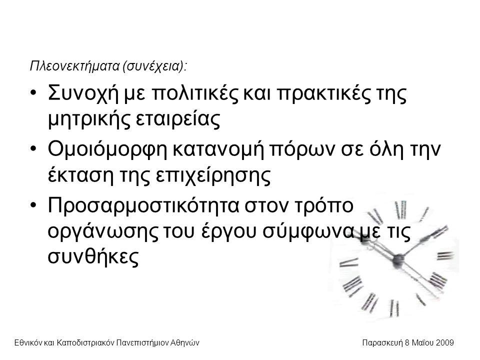 Εθνικόν και Καποδιστριακόν Πανεπιστήμιον ΑθηνώνΠαρασκευή 8 Μαΐου 2009 Πλεονεκτήματα (συνέχεια): Συνοχή με πολιτικές και πρακτικές της μητρικής εταιρείας Ομοιόμορφη κατανομή πόρων σε όλη την έκταση της επιχείρησης Προσαρμοστικότητα στον τρόπο οργάνωσης του έργου σύμφωνα με τις συνθήκες