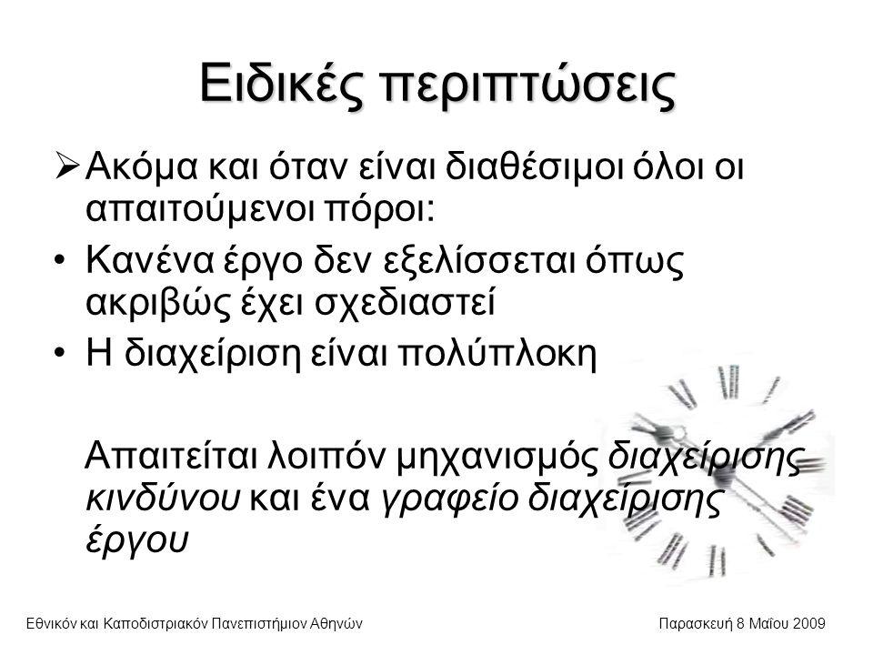 Ειδικές περιπτώσεις Εθνικόν και Καποδιστριακόν Πανεπιστήμιον ΑθηνώνΠαρασκευή 8 Μαΐου 2009  Ακόμα και όταν είναι διαθέσιμοι όλοι οι απαιτούμενοι πόροι: Κανένα έργο δεν εξελίσσεται όπως ακριβώς έχει σχεδιαστεί Η διαχείριση είναι πολύπλοκη Απαιτείται λοιπόν μηχανισμός διαχείρισης κινδύνου και ένα γραφείο διαχείρισης έργου