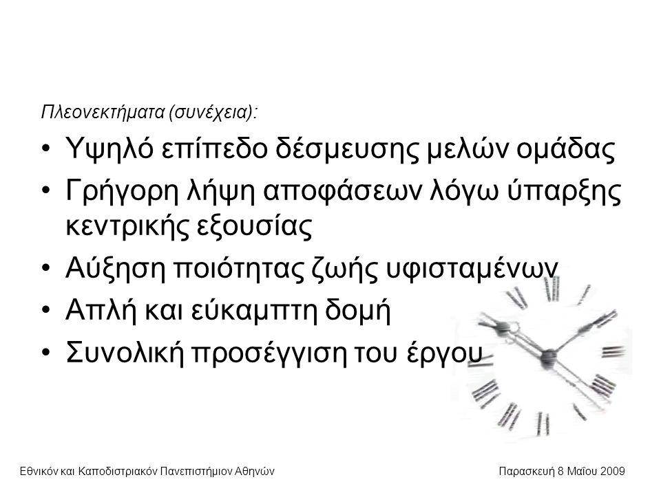 Εθνικόν και Καποδιστριακόν Πανεπιστήμιον ΑθηνώνΠαρασκευή 8 Μαΐου 2009 Πλεονεκτήματα (συνέχεια): Υψηλό επίπεδο δέσμευσης μελών ομάδας Γρήγορη λήψη αποφάσεων λόγω ύπαρξης κεντρικής εξουσίας Αύξηση ποιότητας ζωής υφισταμένων Απλή και εύκαμπτη δομή Συνολική προσέγγιση του έργου
