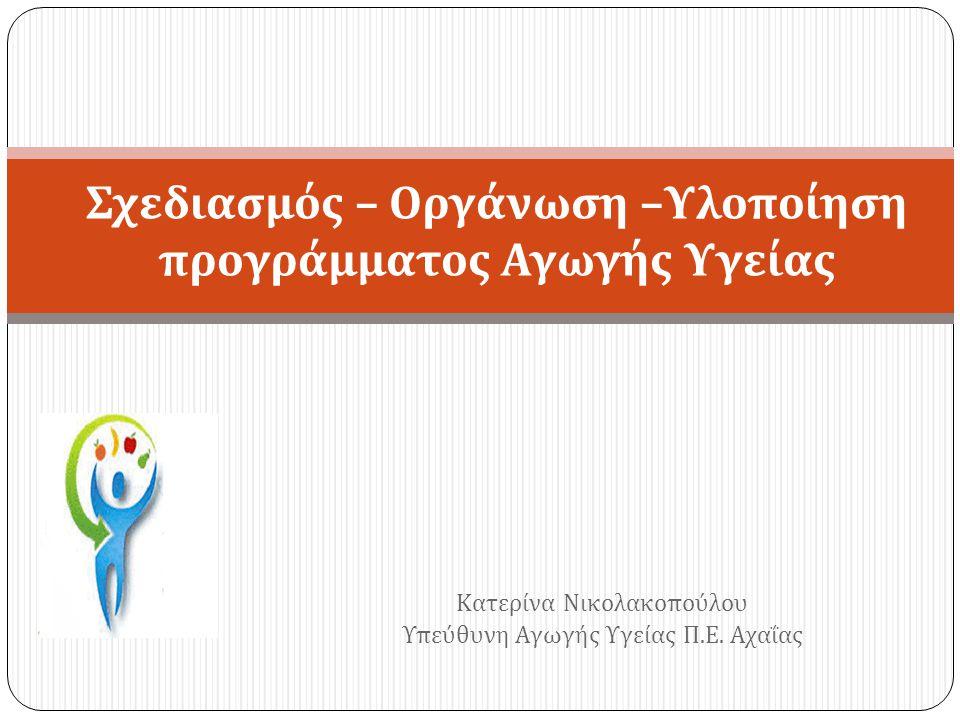 Κατερίνα Νικολακοπούλου Υπεύθυνη Αγωγής Υγείας Π.Ε. Αχαΐας Σχεδιασμός – Οργάνωση –Υλοποίηση προγράμματος Αγωγής Υγείας