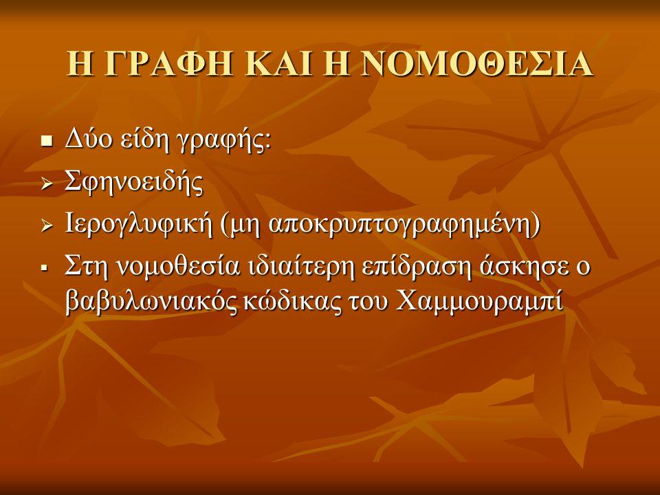 Η ΓΡΑΦΗ ΚΑΙ Η ΝΟΜΟΘΕΣΙΑ Δύο είδη γραφής: Δύο είδη γραφής:  Σφηνοειδής  Ιερογλυφική (μη αποκρυπτογραφημένη)  Στη νομοθεσία ιδιαίτερη επίδραση άσκησε