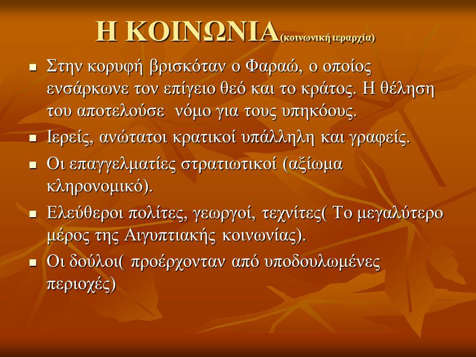 Η ΚΟΙΝΩΝΙΑ (κοινωνική ιεραρχία) Στην κορυφή βρισκόταν ο Φαραώ, ο οποίος ενσάρκωνε τον επίγειο θεό και το κράτος. Η θέληση του αποτελούσε νόμο για τους