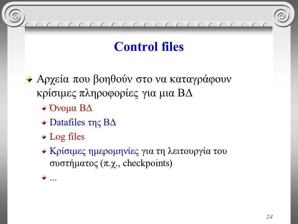 24 Control files Αρχεία που βοηθούν στο να καταγράφουν κρίσιμες πληροφορίες για μια ΒΔ Όνομα ΒΔ Datafiles της ΒΔ Log files Κρίσιμες ημερομηνίες για τη λειτουργία του συστήματος (π.χ., checkpoints)...