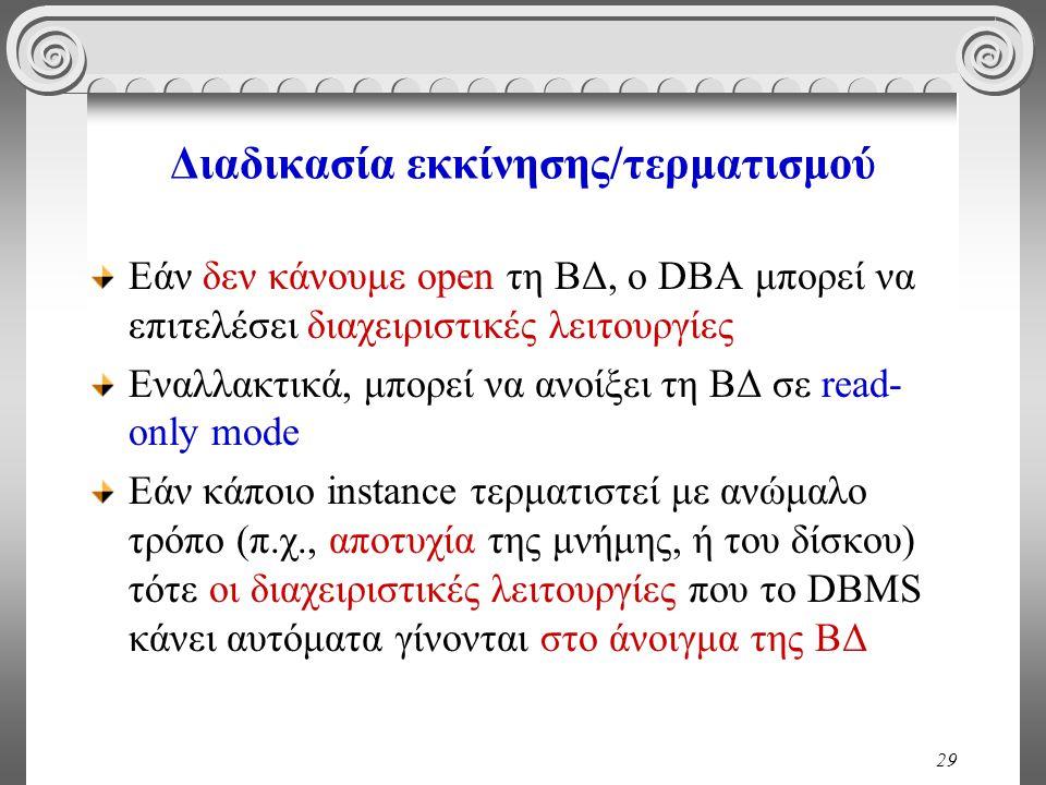 29 Διαδικασία εκκίνησης/τερματισμού Εάν δεν κάνουμε open τη ΒΔ, ο DBA μπορεί να επιτελέσει διαχειριστικές λειτουργίες Εναλλακτικά, μπορεί να ανοίξει τη ΒΔ σε read- only mode Εάν κάποιο instance τερματιστεί με ανώμαλο τρόπο (π.χ., αποτυχία της μνήμης, ή του δίσκου) τότε οι διαχειριστικές λειτουργίες που το DBMS κάνει αυτόματα γίνονται στο άνοιγμα της ΒΔ