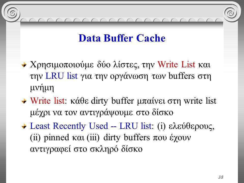 38 Data Buffer Cache Χρησιμοποιούμε δύο λίστες, την Write List και την LRU list για την οργάνωση των buffers στη μνήμη Write list: κάθε dirty buffer μπαίνει στη write list μέχρι να τον αντιγράψουμε στο δίσκο Least Recently Used -- LRU list: (i) ελεύθερους, (ii) pinned και (iii) dirty buffers που έχουν αντιγραφεί στο σκληρό δίσκο