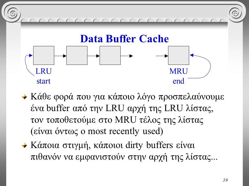39 Data Buffer Cache Κάθε φορά που για κάποιο λόγο προσπελαύνουμε ένα buffer από την LRU αρχή της LRU λίστας, τον τοποθετούμε στο MRU τέλος της λίστας (είναι όντως ο most recently used) Κάποια στιγμή, κάποιοι dirty buffers είναι πιθανόν να εμφανιστούν στην αρχή της λίστας...