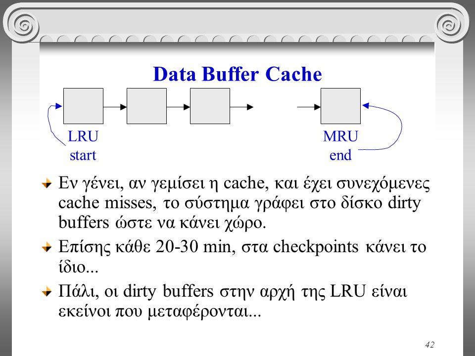 42 Data Buffer Cache Εν γένει, αν γεμίσει η cache, και έχει συνεχόμενες cache misses, το σύστημα γράφει στο δίσκο dirty buffers ώστε να κάνει χώρο.