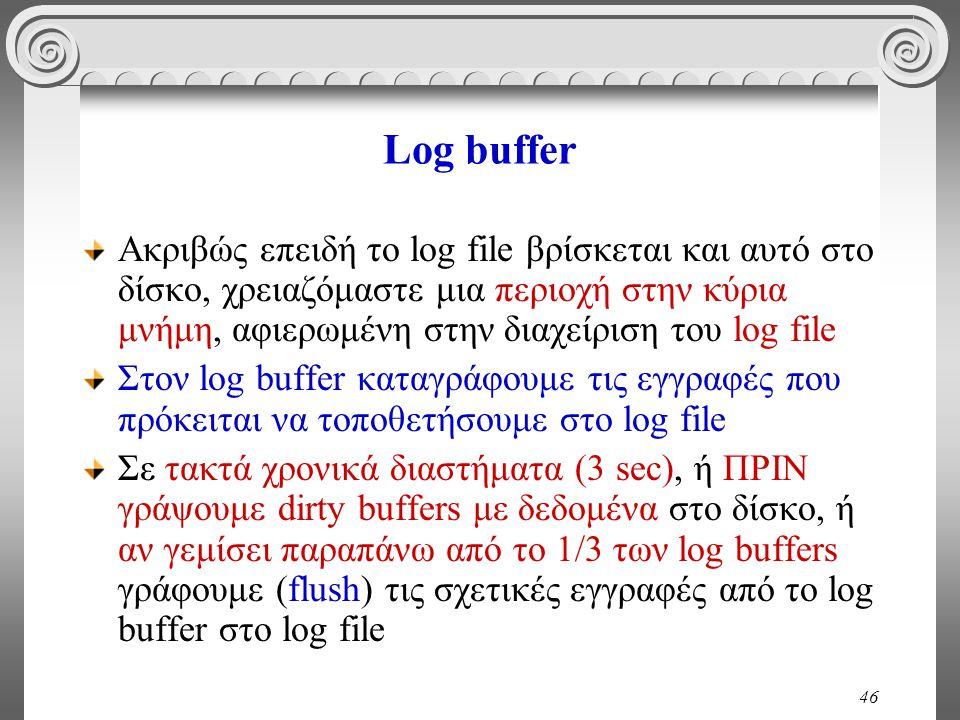 46 Log buffer Ακριβώς επειδή το log file βρίσκεται και αυτό στο δίσκο, χρειαζόμαστε μια περιοχή στην κύρια μνήμη, αφιερωμένη στην διαχείριση του log file Στον log buffer καταγράφουμε τις εγγραφές που πρόκειται να τοποθετήσουμε στο log file Σε τακτά χρονικά διαστήματα (3 sec), ή ΠΡΙΝ γράψουμε dirty buffers με δεδομένα στο δίσκο, ή αν γεμίσει παραπάνω από το 1/3 των log buffers γράφουμε (flush) τις σχετικές εγγραφές από το log buffer στο log file