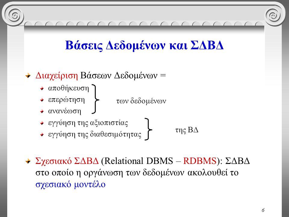 6 Βάσεις Δεδομένων και ΣΔΒΔ Διαχείριση Βάσεων Δεδομένων = αποθήκευση επερώτηση ανανέωση εγγύηση της αξιοπιστίας εγγύηση της διαθεσιμότητας Σχεσιακό ΣΔΒΔ (Relational DBMS – RDBMS): ΣΔΒΔ στο οποίο η οργάνωση των δεδομένων ακολουθεί το σχεσιακό μοντέλο των δεδομένων της ΒΔ