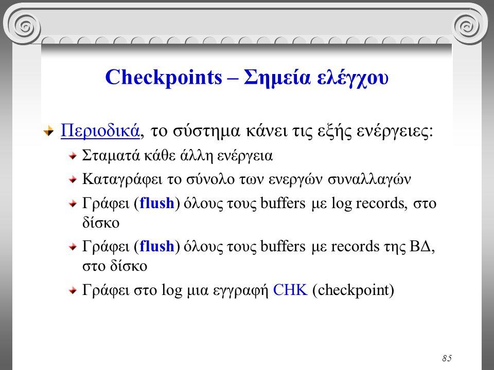 85 Checkpoints – Σημεία ελέγχου Περιοδικά, το σύστημα κάνει τις εξής ενέργειες: Σταματά κάθε άλλη ενέργεια Καταγράφει το σύνολο των ενεργών συναλλαγών Γράφει (flush) όλους τους buffers με log records, στο δίσκο Γράφει (flush) όλους τους buffers με records της ΒΔ, στο δίσκο Γράφει στο log μια εγγραφή CHK (checkpoint)