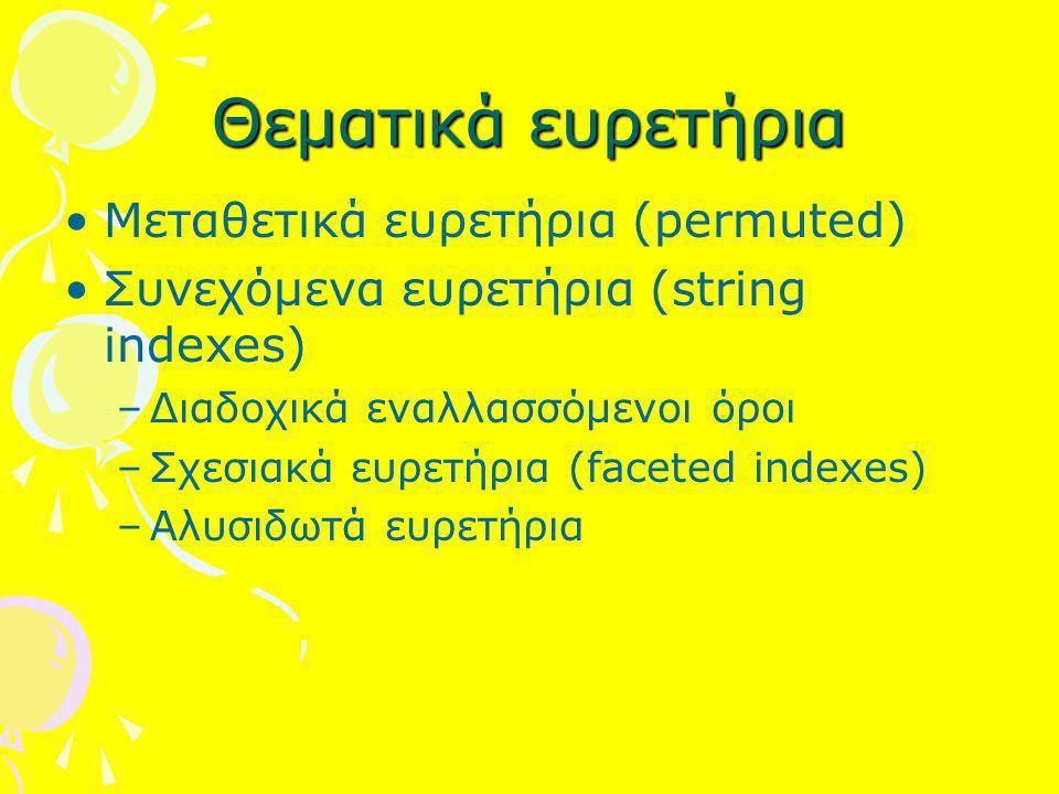 Θεματικά ευρετήρια Μεταθετικά ευρετήρια (permuted) Συνεχόμενα ευρετήρια (string indexes) –Διαδοχικά εναλλασσόμενοι όροι –Σχεσιακά ευρετήρια (faceted i