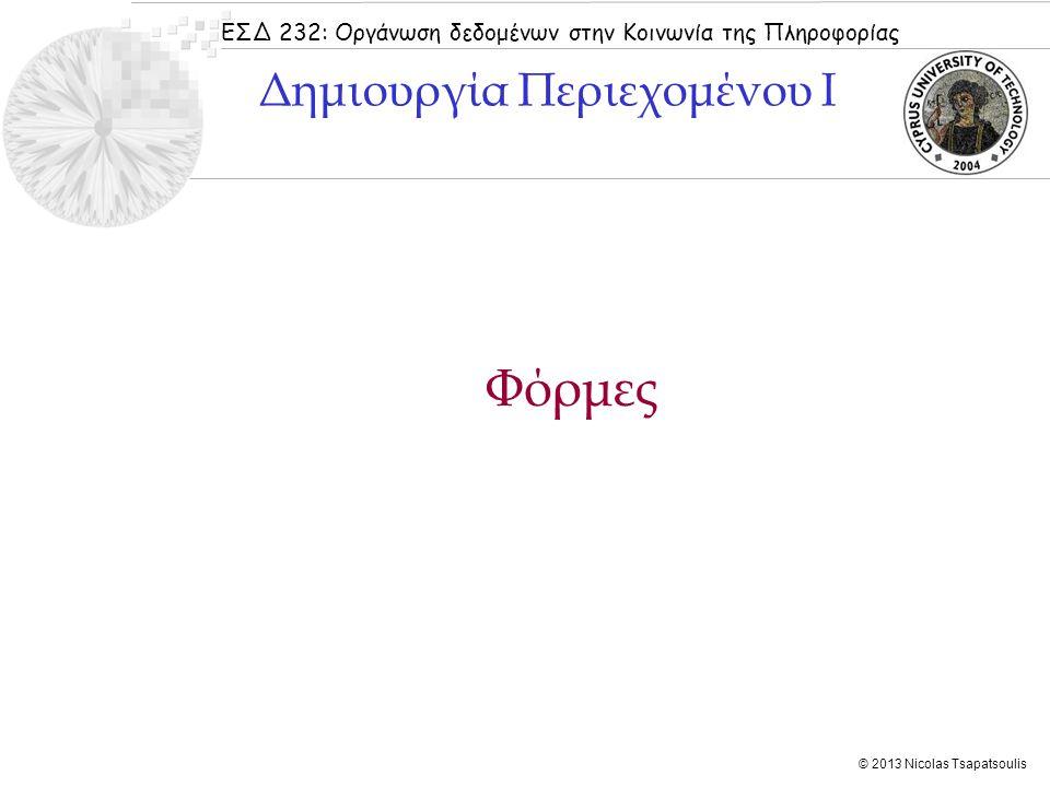 ΕΣΔ 232: Οργάνωση δεδομένων στην Κοινωνία της Πληροφορίας © 2013 Nicolas Tsapatsoulis Χρησιμοποιείται για εισαγωγή μικρών κομματιών κειμένου με τη διαφορά ότι αυτό που πληκτρολογεί ο χρήστης εμφανίζεται με κουκκίδες (δεν μπορεί κάποιος να το διαβάσει) :  Κώδικας name => όνομα που δίνουμε στο συγκεκριμένο πεδίο size => ορατό μέγεθος πεδίου σε χαρακτήρες (πόσο μεγάλο είναι το κουτί) cmaxlength => μέγιστο μέγεθος πεδίου σε χαρακτήρες (χαρακτήρες περισσότεροι από cmaxlength αποκόπτονται) value => τι θα εμφανίζεται (αρχικά) μέσα στο συγκεκριμένο πεδίο  Αποτέλεσμα Password Input