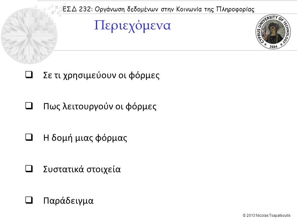 ΕΣΔ 232: Οργάνωση δεδομένων στην Κοινωνία της Πληροφορίας © 2013 Nicolas Tsapatsoulis Η HTML δανείστηκε τον όρο φόρμα από το αντίστοιχο έντυπο στο οποίο συμπληρώνουμε στοιχεία σε καθορισμένα πεδία όταν πρέπει να δώσουμε πληροφορίες σε σχέση με κάποιο θέμα.