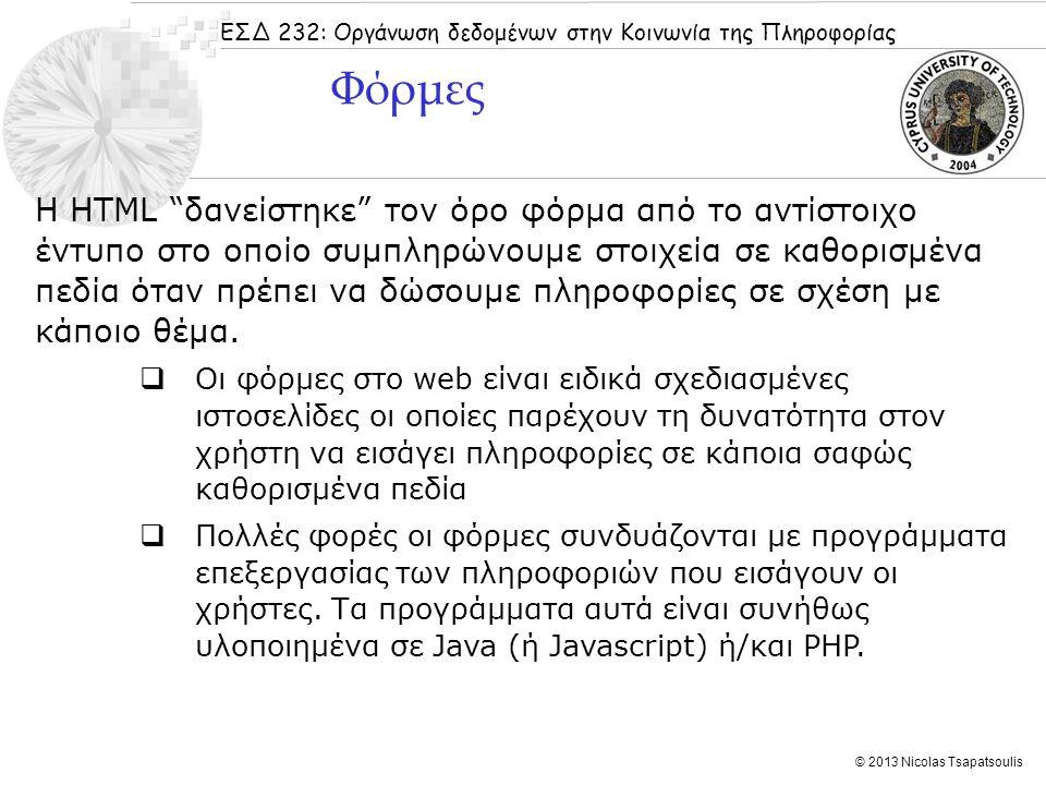 ΕΣΔ 232: Οργάνωση δεδομένων στην Κοινωνία της Πληροφορίας © 2013 Nicolas Tsapatsoulis Γιατί και πότε χρησιμοποιούμε φόρμες;  Κάθε φορά που χρειάζεται να συλλέξουμε πληροφορίες από τους επισκέπτες του ιστοτόπου μας μέσω του Web χρησιμοποιούμε φόρμες  Οι φόρμες ορίζονται μέσα σε ένα αρχείο HTML με τη βοήθεια του tag...