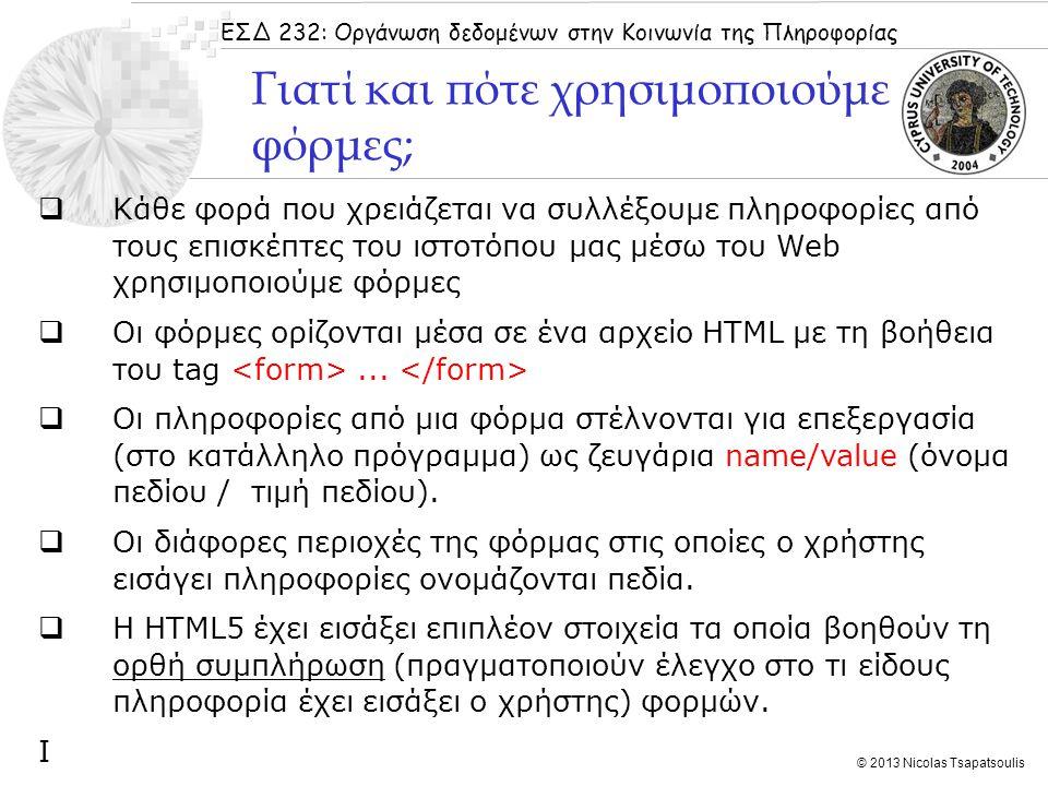 ΕΣΔ 232: Οργάνωση δεδομένων στην Κοινωνία της Πληροφορίας © 2013 Nicolas Tsapatsoulis 1.Ο χρήστης συμπληρώνει τα κατάλληλα πεδία της φόρμας και πατάει το κουμπί «submit» ή κάποιο αντίστοιχο 2.Τα στοιχεία που εισήγαγε ο χρήστης ως ζεύγη τιμών name /value μεταφέρονται στο πρόγραμμα επεξεργασίας (που μπορεί να είναι στην ίδια ιστοσελίδα) 3.Το πρόγραμμα επεξεργάζεται τις πληροφορίες αυτές 4.Το αποτέλεσμα εμφανίζεται είτε στην ίδια ιστοσελίδα είτε σε μια άλλη ιστοσελίδα Πως λειτουργούν οι φόρμες