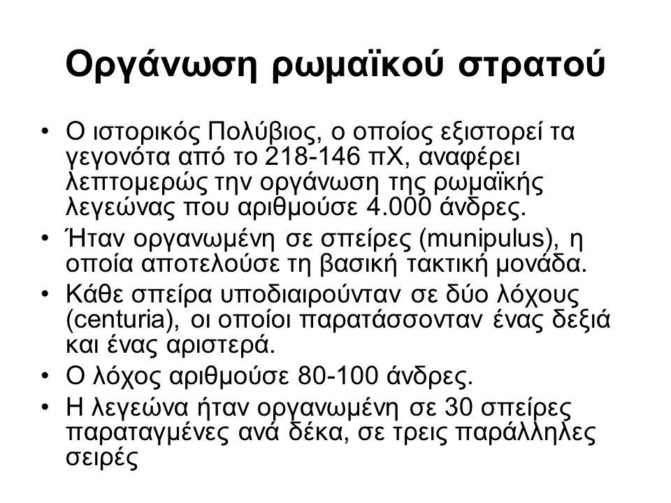 Οργάνωση ρωμαϊκού στρατού Ο ιστορικός Πολύβιος, ο οποίος εξιστορεί τα γεγονότα από το 218-146 πΧ, αναφέρει λεπτομερώς την οργάνωση της ρωμαϊκής λεγεώνας που αριθμούσε 4.000 άνδρες.