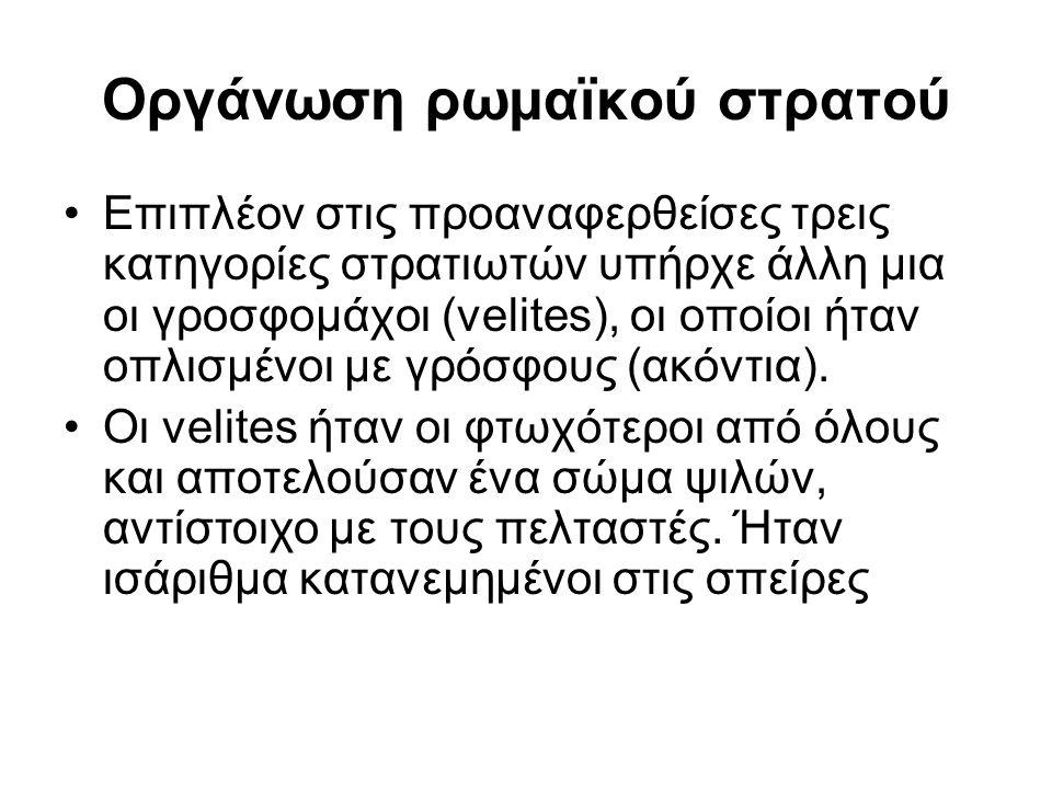 Οργάνωση ρωμαϊκού στρατού Επιπλέον στις προαναφερθείσες τρεις κατηγορίες στρατιωτών υπήρχε άλλη μια οι γροσφομάχοι (velites), οι οποίοι ήταν οπλισμένοι με γρόσφους (ακόντια).