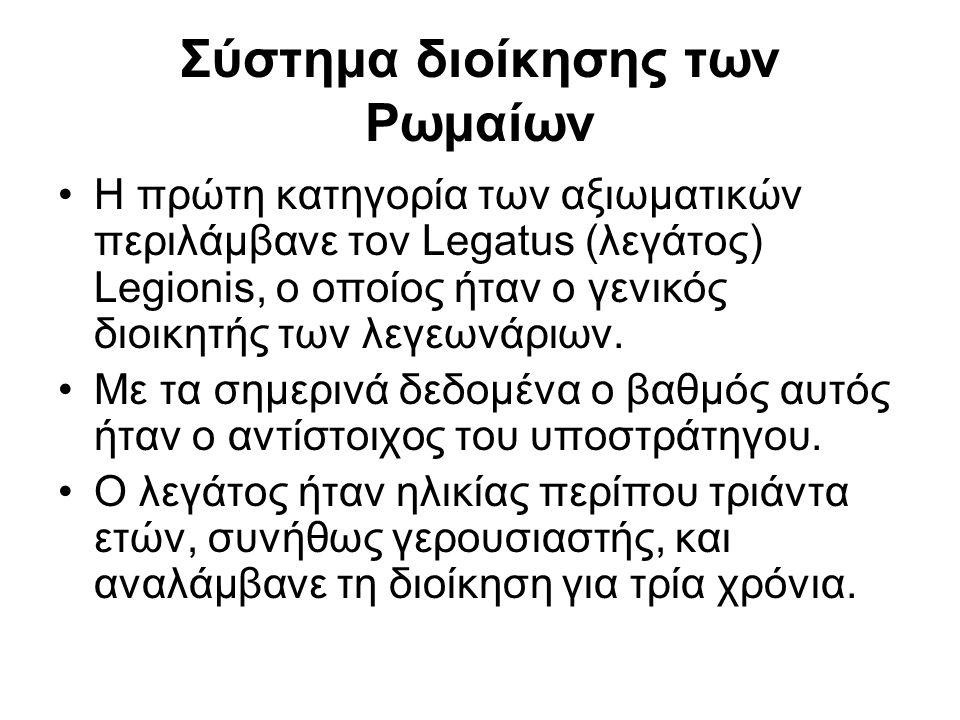 Σύστημα διοίκησης των Ρωμαίων Η πρώτη κατηγορία των αξιωματικών περιλάμβανε τον Legatus (λεγάτος) Legionis, ο οποίος ήταν ο γενικός διοικητής των λεγε