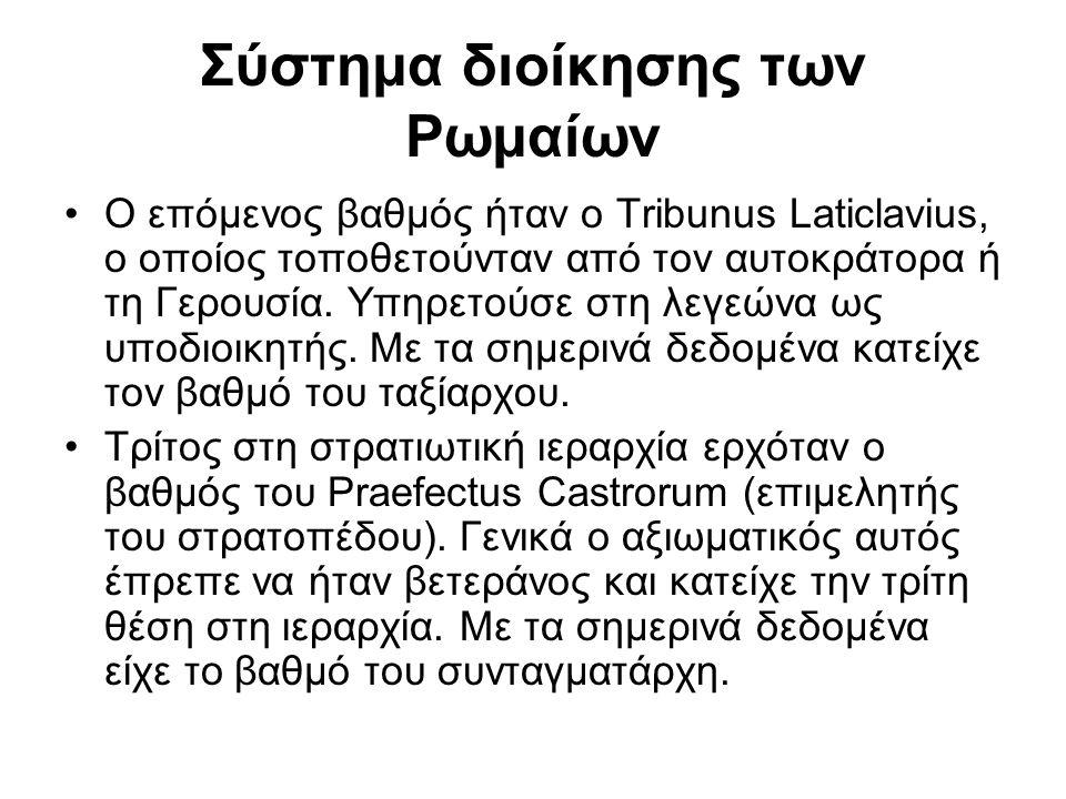 Σύστημα διοίκησης των Ρωμαίων Ο επόμενος βαθμός ήταν ο Tribunus Laticlavius, ο οποίος τοποθετούνταν από τον αυτοκράτορα ή τη Γερουσία. Υπηρετούσε στη