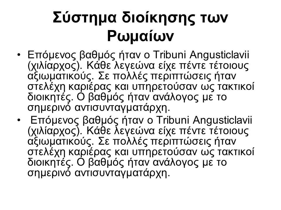 Σύστημα διοίκησης των Ρωμαίων Επόμενος βαθμός ήταν ο Tribuni Angusticlavii (χιλίαρχος). Κάθε λεγεώνα είχε πέντε τέτοιους αξιωματικούς. Σε πολλές περιπ