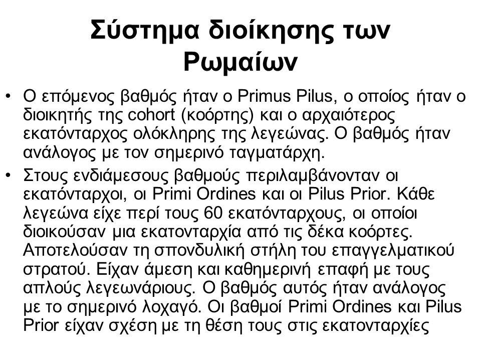 Σύστημα διοίκησης των Ρωμαίων Ο επόμενος βαθμός ήταν ο Primus Pilus, ο οποίος ήταν ο διοικητής της cohort (κοόρτης) και ο αρχαιότερος εκατόνταρχος ολόκληρης της λεγεώνας.