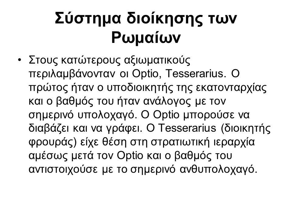 Σύστημα διοίκησης των Ρωμαίων Στους κατώτερους αξιωματικούς περιλαμβάνονταν οι Optio, Tesserarius. Ο πρώτος ήταν ο υποδιοικητής της εκατονταρχίας και