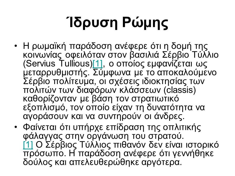 Ίδρυση Ρώμης Η ρωμαϊκή παράδοση ανέφερε ότι η δομή της κοινωνίας οφειλόταν στον βασιλιά Σέρβιο Τύλλιο (Servius Tullious)[1], ο οποίος εμφανίζεται ως μ