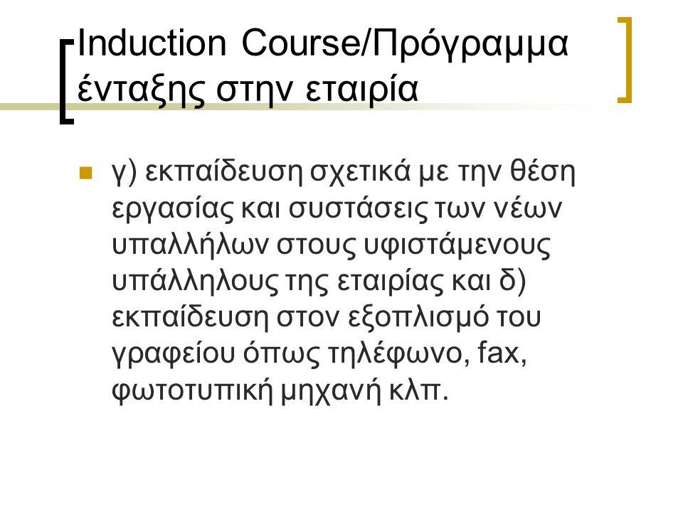 Induction Course/Πρόγραμμα ένταξης στην εταιρία γ) εκπαίδευση σχετικά με την θέση εργασίας και συστάσεις των νέων υπαλλήλων στους υφιστάμενους υπάλληλους της εταιρίας και δ) εκπαίδευση στον εξοπλισμό του γραφείου όπως τηλέφωνο, fax, φωτοτυπική μηχανή κλπ.