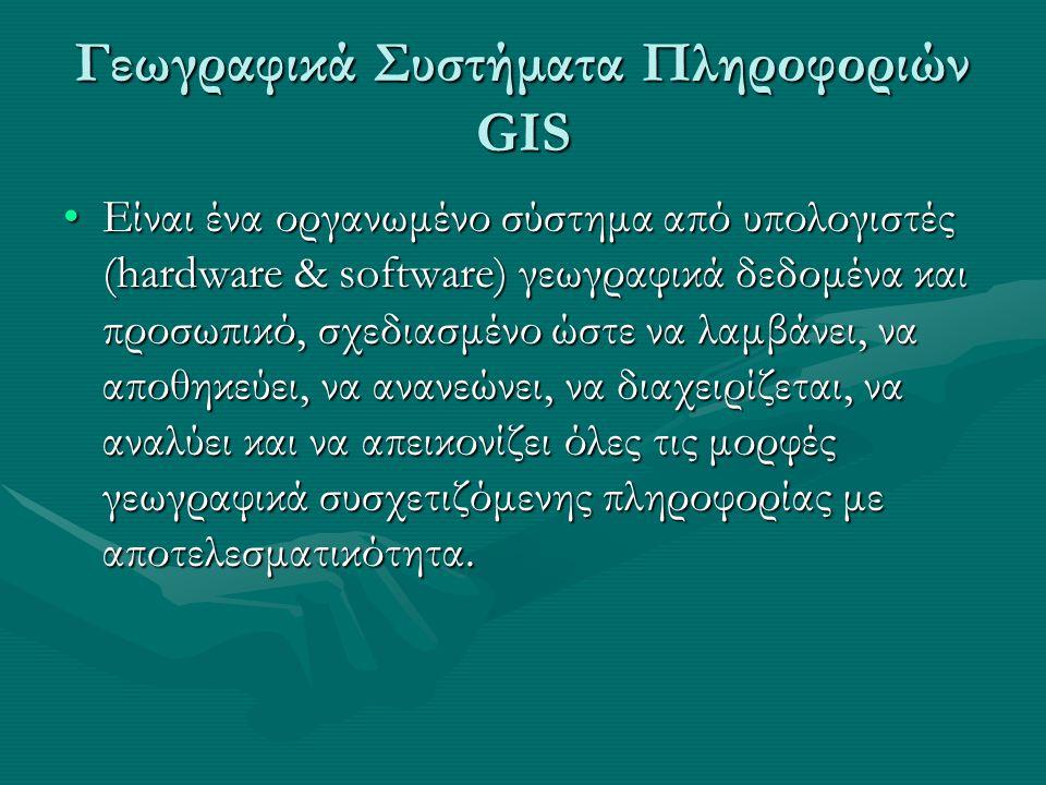 Γεωγραφικά Συστήματα Πληροφοριών GIS Είναι ένα οργανωμένο σύστημα από υπολογιστές (hardware & software) γεωγραφικά δεδομένα και προσωπικό, σχεδιασμένο