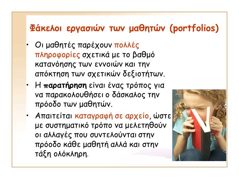 Φάκελοι εργασιών των μαθητών (portfolios) Οι μαθητές παρέχουν πολλές πληροφορίες σχετικά με το βαθμό κατανόησης των εννοιών και την απόκτηση των σχετικών δεξιοτήτων.