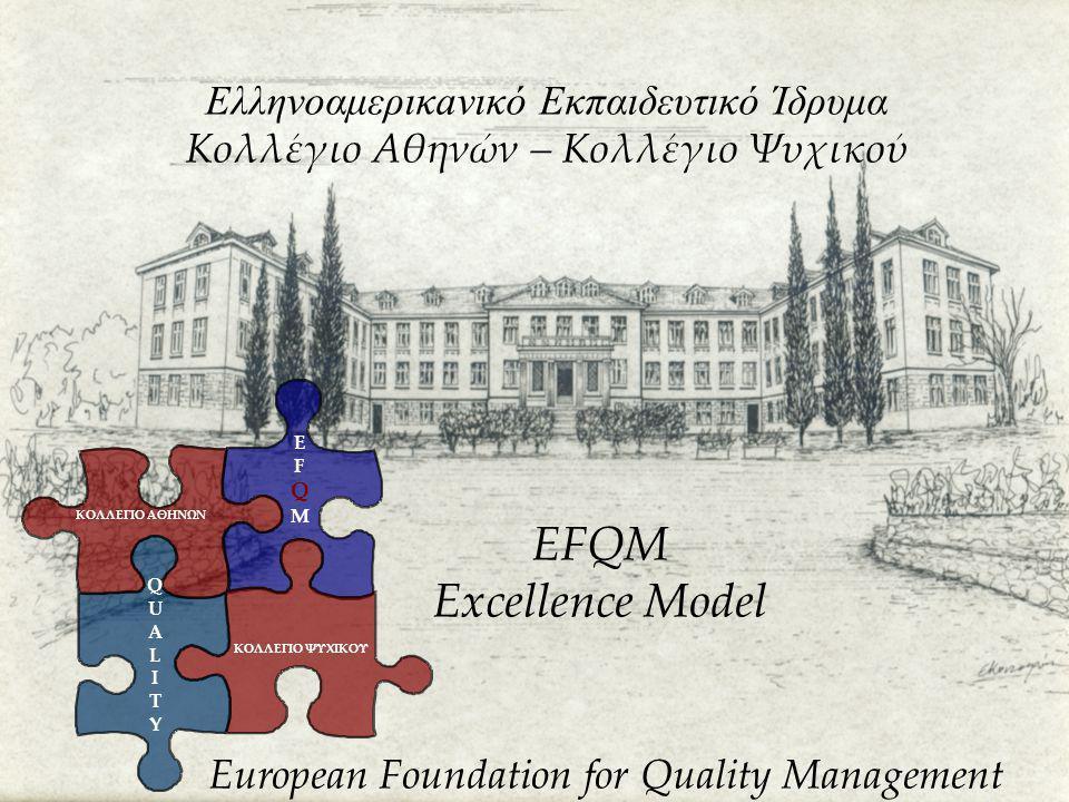 Ελληνοαμερικaνικό Εκπαιδευτικό Ίδρυμα Κολλέγιο Αθηνών – Κολλέγιο Ψυχικού EFQM Excellence Model European Foundation for Quality Management ΚΟΛΛΕΓΙΟ ΑΘΗΝΩΝ ΚΟΛΛΕΓΙΟ ΨΥΧΙΚΟΥ EFQMEFQM QUALITYQUALITY