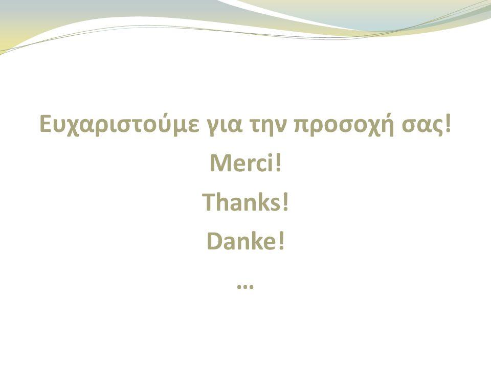 Ευχαριστoύμε για την προσοχή σας! Merci! Thanks! Danke! …