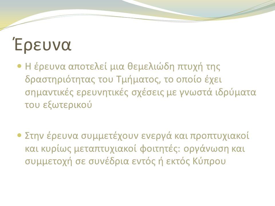 Έρευνα Η έρευνα αποτελεί μια θεμελιώδη πτυχή της δραστηριότητας του Τμήματος, το οποίο έχει σημαντικές ερευνητικές σχέσεις με γνωστά ιδρύματα του εξωτερικού Στην έρευνα συμμετέχουν ενεργά και προπτυχιακοί και κυρίως μεταπτυχιακοί φοιτητές: οργάνωση και συμμετοχή σε συνέδρια εντός ή εκτός Κύπρου
