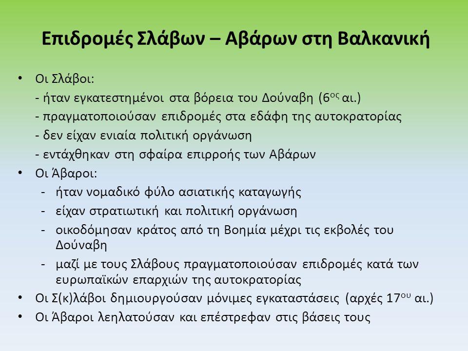 Επιδρομές Σλάβων – Αβάρων στη Βαλκανική Οι Σλάβοι: - ήταν εγκατεστημένοι στα βόρεια του Δούναβη (6 ος αι.) - πραγματοποιούσαν επιδρομές στα εδάφη της αυτοκρατορίας - δεν είχαν ενιαία πολιτική οργάνωση - εντάχθηκαν στη σφαίρα επιρροής των Αβάρων Οι Άβαροι: -ήταν νομαδικό φύλο ασιατικής καταγωγής -είχαν στρατιωτική και πολιτική οργάνωση -οικοδόμησαν κράτος από τη Βοημία μέχρι τις εκβολές του Δούναβη -μαζί με τους Σλάβους πραγματοποιούσαν επιδρομές κατά των ευρωπαϊκών επαρχιών της αυτοκρατορίας Οι Σ(κ)λάβοι δημιουργούσαν μόνιμες εγκαταστάσεις (αρχές 17 ου αι.) Οι Άβαροι λεηλατούσαν και επέστρεφαν στις βάσεις τους