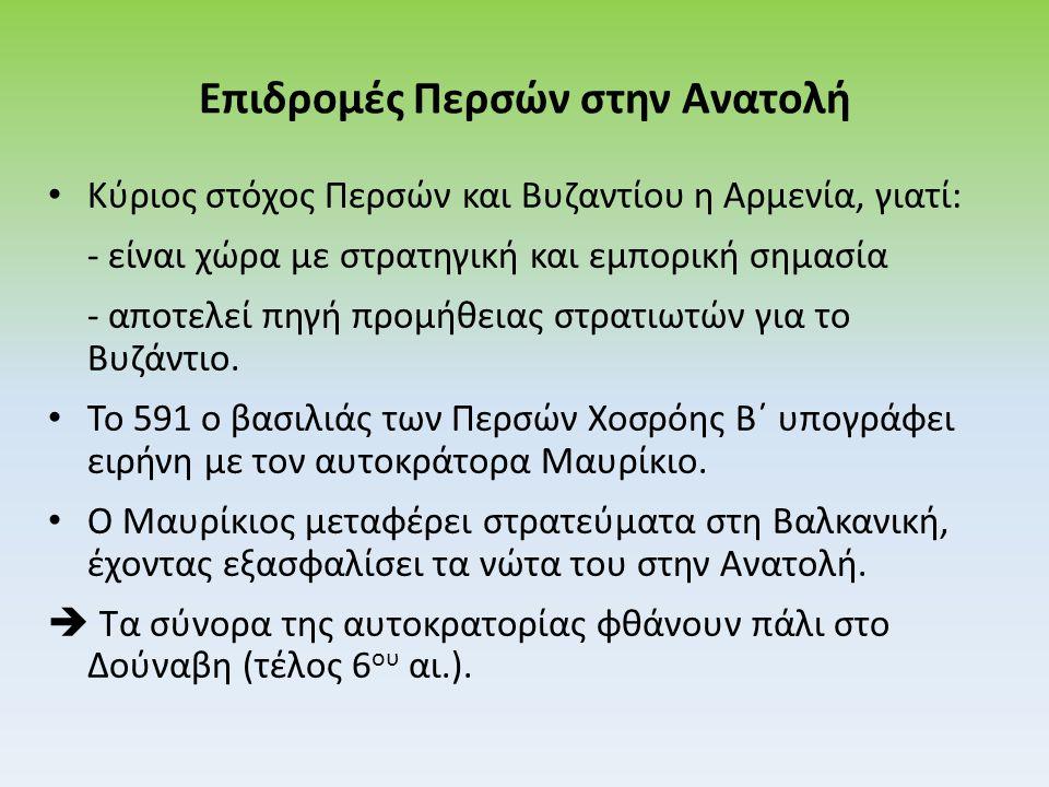 Επιδρομές Περσών στην Ανατολή Κύριος στόχος Περσών και Βυζαντίου η Αρμενία, γιατί: - είναι χώρα με στρατηγική και εμπορική σημασία - αποτελεί πηγή προμήθειας στρατιωτών για το Βυζάντιο.