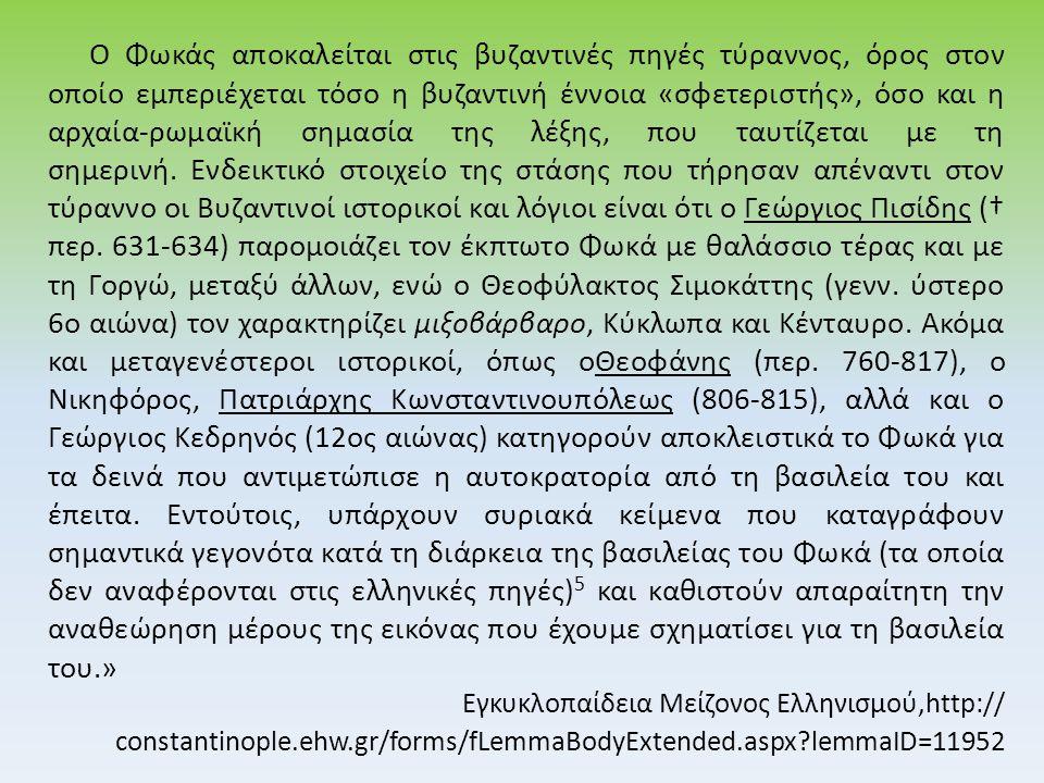 Ο Φωκάς αποκαλείται στις βυζαντινές πηγές τύραννος, όρος στον οποίο εμπεριέχεται τόσο η βυζαντινή έννοια «σφετεριστής», όσο και η αρχαία-ρωμαϊκή σημασία της λέξης, που ταυτίζεται με τη σημερινή.