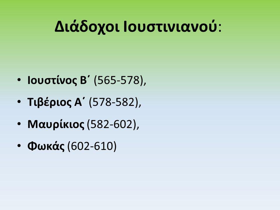 Διάδοχοι Ιουστινιανού: Ιουστίνος Β΄ (565-578), Τιβέριος Α΄ (578-582), Μαυρίκιος (582-602), Φωκάς (602-610)