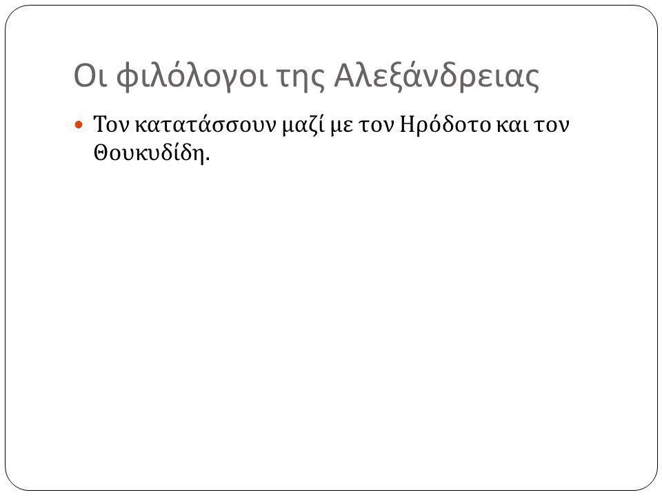 Οι φιλόλογοι της Αλεξάνδρειας Τον κατατάσσουν μαζί με τον Ηρόδοτο και τον Θουκυδίδη.