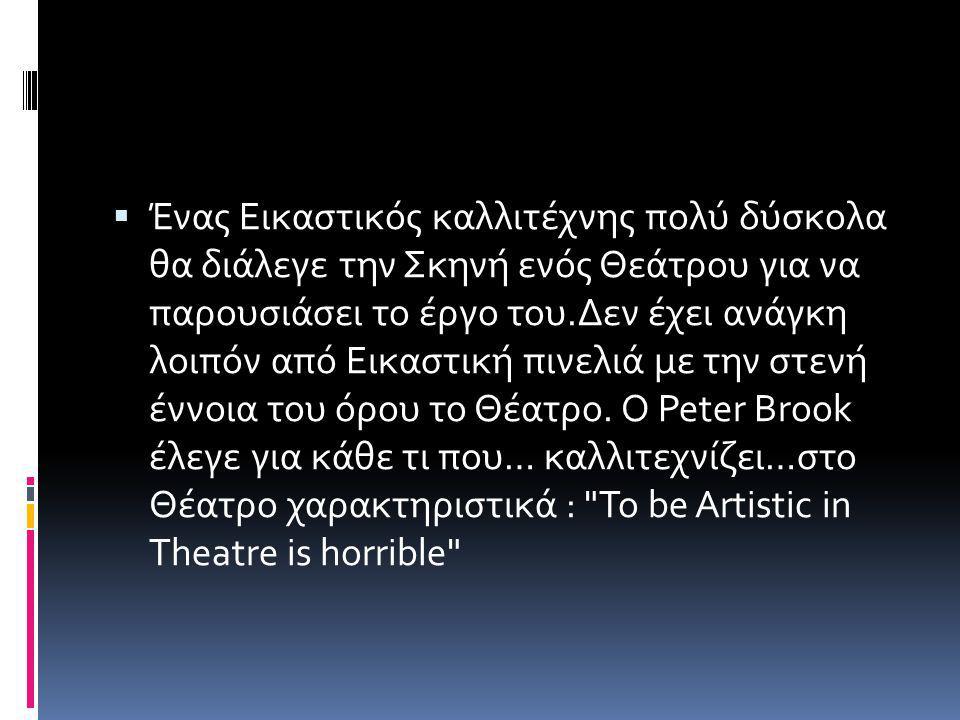 Ένας Εικαστικός καλλιτέχνης πολύ δύσκολα θα διάλεγε την Σκηνή ενός Θεάτρου για να παρουσιάσει το έργο του.Δεν έχει ανάγκη λοιπόν από Εικαστική πινελιά με την στενή έννοια του όρου το Θέατρο.