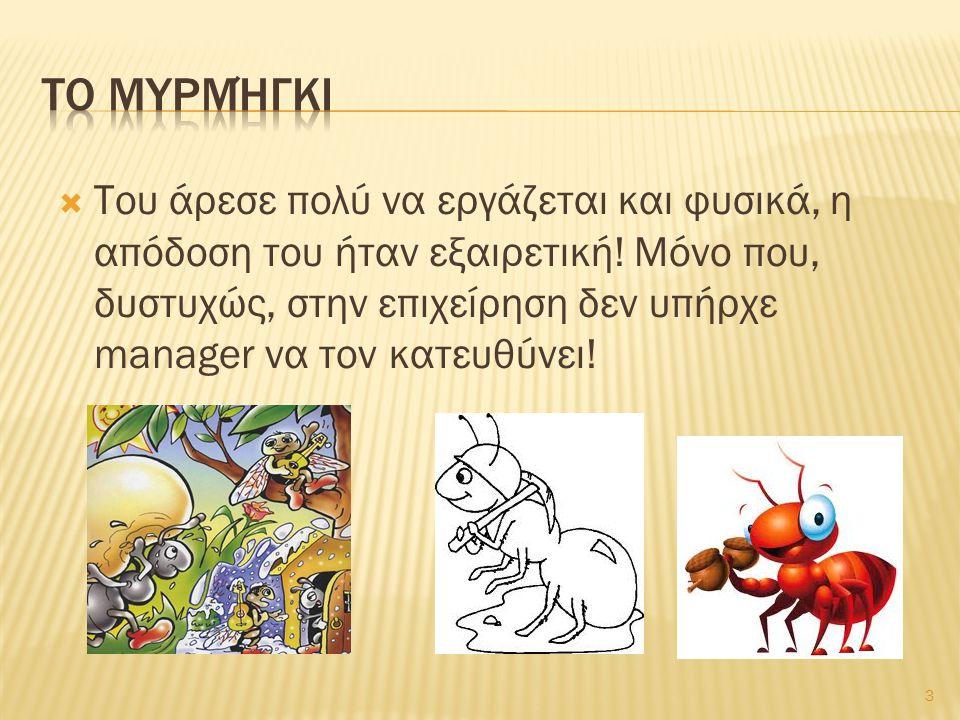  Ήταν μια φορά κι έναν καιρό ένα ευτυχισμένο, παραγωγικό Μυρμήγκι που ξεκινούσε κάθε μέρα, πρωί – πρωί, για τη δουλειά του. Περνούσε όλη μέρα δουλεύο