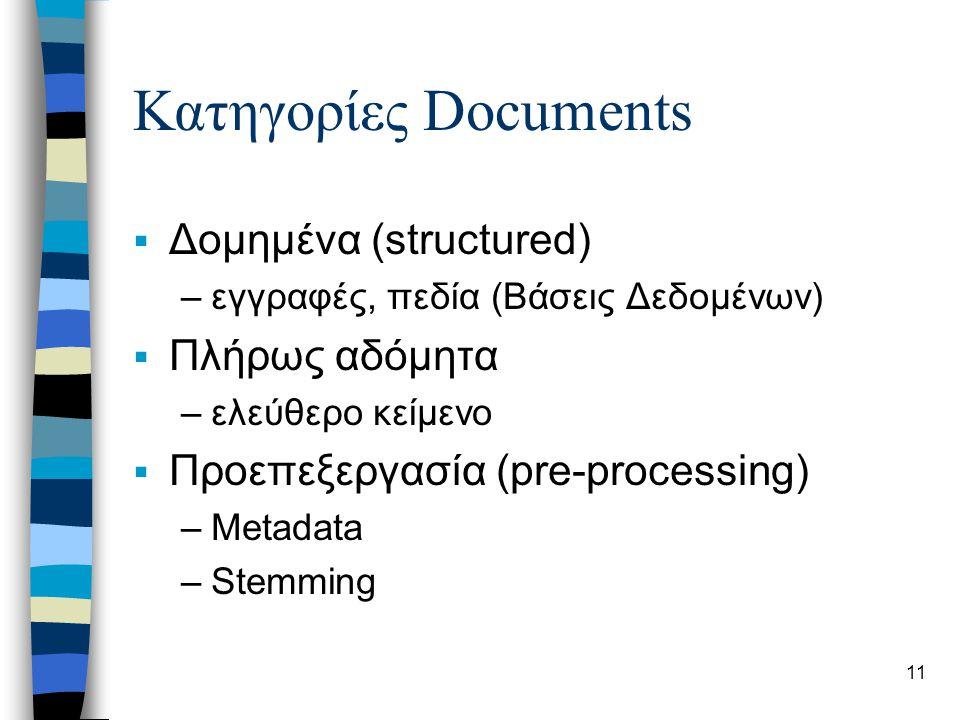 11 Κατηγορίες Documents  Δομημένα (structured) –εγγραφές, πεδία (Βάσεις Δεδομένων)  Πλήρως αδόμητα –ελεύθερο κείμενο  Προεπεξεργασία (pre-processin