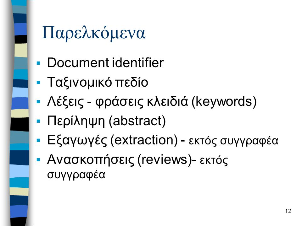 13 Documents  Multilingual documents - searching –Character encoding (Unicode 16-bit)  Multimedia Documents –αναπαράσταση, περιγραφή, αναζήτηση (query) και ανάκτηση  Structured Documents –metadata descriptions  Distributed Collections –Federated search