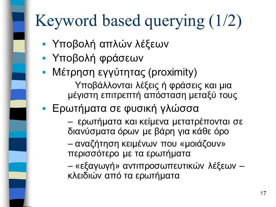 18 Keyword based querying (2/2)  Boolean queries: αποτελούνται από – απλά queries (atoms) που ανακτούν κείμενα – boolean τελεστές (operators, AND, OR, NOT BUT) που εφαρμόζονται σε σύνολα κειμένων – Ορίζεται δέντρο ερωτήματος που τα φύλλα είναι στα queries και οι εσωτερικοί κόμβοι στους τελεστές –Παράδειγμα: μετάφραση AND (σύνταξη OR συντακτικό) μετάφραση AND OR σύνταξη συντακτικό